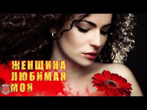 ЖЕНЩИНА ЛЮБИМАЯ МОЯ - Песни для любимых женщин