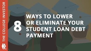 8 Ways To Lower Or Eliminate Your Student Loan Debt Payment