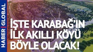 Karabağ'da Temeli Atılan İlk Akıllı Köy İşte Böyle Olacak!