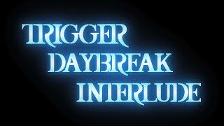 TRIGGER - DAYBREAK INTERLUDE