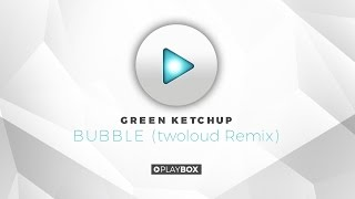 Green Ketchup - Bubble (TWOLOUD Remix) | OUT NOW