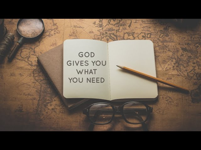 GOD GIVES YOU WHAT YOU NEED