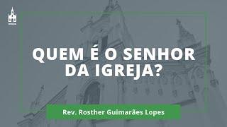 Quem É O Senhor Da Igreja? - Rev. Rosther Guimarães Lopes - Culto Matutino - 05/04/2020