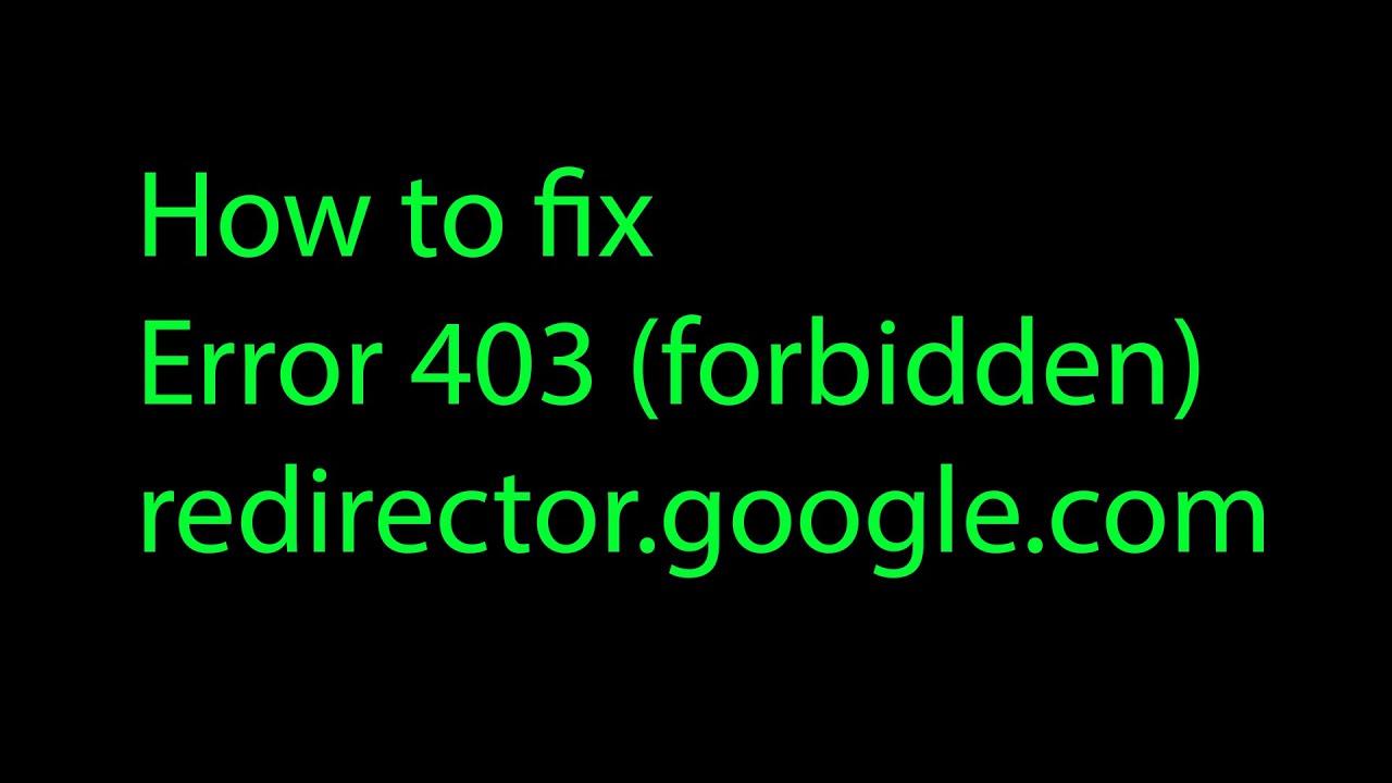 How to fix error 403 (redirector google com)