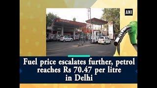 Fuel price escalates further, petrol reaches Rs 70.47 per litre in Delhi - ANI News