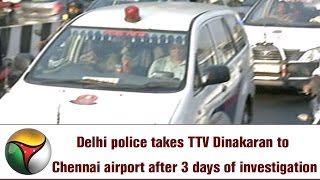Delhi police takes TTV Dinakaran to Chennai airport after 3 days of investigation