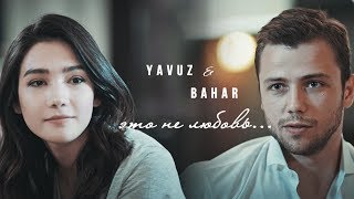 Явуз & Бахар/Yavuz & Bahar /Söz - Это не любовь