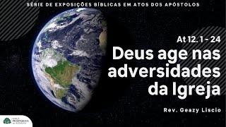 Atos 12. 1 - 24 | Como Deus Age nas Adversidades | Rev. Geazy