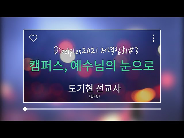 Disciples2021 저녁집회3 - 캠퍼스, 예수님의 눈으로(도기현 선교사-DFC)