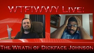 WTFIWWY Live - The Wrath of Dickface Johnson - 8/1/16