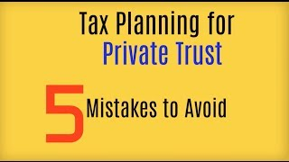 Taxation of Private Trust Income : 5 Mistakes to Avoid