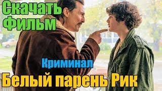 Скачать фильм - Белый парень Рик (2018) | В хорошем качестве!