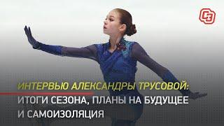 Интервью Александры Трусовой итоги сезона планы на будущее и самоизоляция