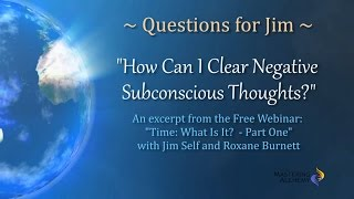 Questions for Jim - How Can I Clear Negative Subconscious Thoughts?