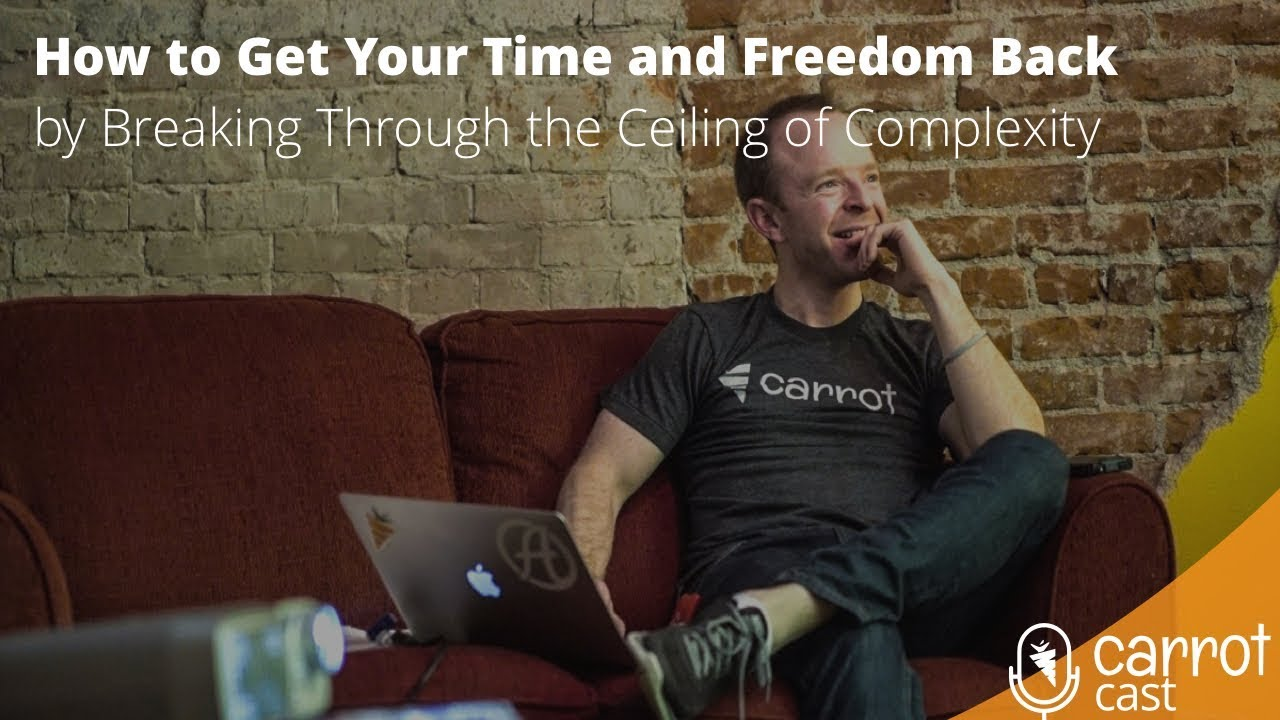 How to Get Your Time and Freedom Back by Breaking Through the Ceiling of Complexity