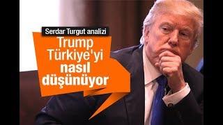 Serdar Turgut : Trump Türkiye'yi nasıl düşünüyor