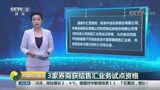 [中国财经报道]3家券商获结售汇业务试点资格| CCTV财经