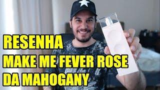 Resenha MAKE ME FEVER ROSE da Mahogany - Perfume Nacional Feminino