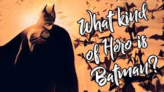 What Kind Of Hero Is Batman? (Part I)