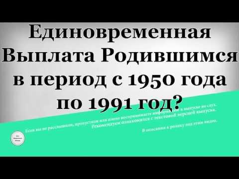 Единовременная Выплата Родившимся в период с 1950 года по 1991 год?