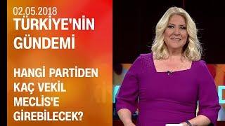 Hangi partiden kaç vekil Meclis'e girebilecek? - Türkiye'nin Gündemi 02.05.2018 Çarşamba