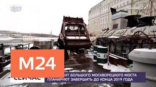 Капремонт Большого Москворецкого моста планируют завершить до конца 2019 года - Москва 24