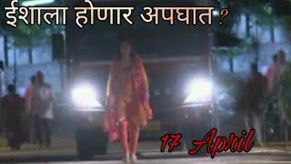 ईशाचा होणार अपघात ?Tula Pahate Re | 17 April Episode Update | Zee Marathi |  Marathi Serial Video