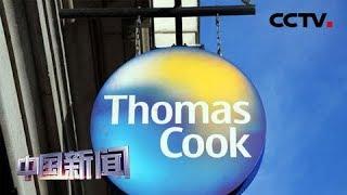 [中国新闻] 英国最古老旅行社托马斯·库克集团宣布破产 | CCTV中文国际