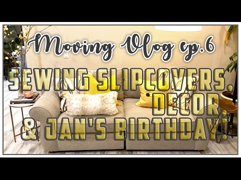 SEWING SLIPCOVERS, DECOR, AND JAN'S BIRTHDAY! MOVING VLOG EP