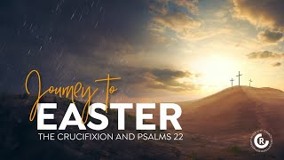 Journey to Easter - The Crucifixion and Psalms 22