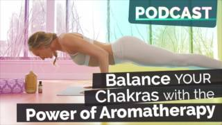 Ep #48 - Balance Your Chakras w/ the Power of Aromatherapy & Essential Oils | Yoga Podcast