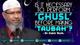IS IT NECESSARY TO PERFORM 'GHUSL' BEFORE MAKING TAUBAH? BY DR ZAKIR NAIK