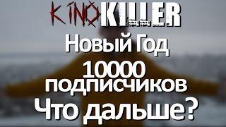 KinoKiller - С НОВЫМ ГОДОМ!!! (Про 10000 подписчиков и т.д. и т.п.)