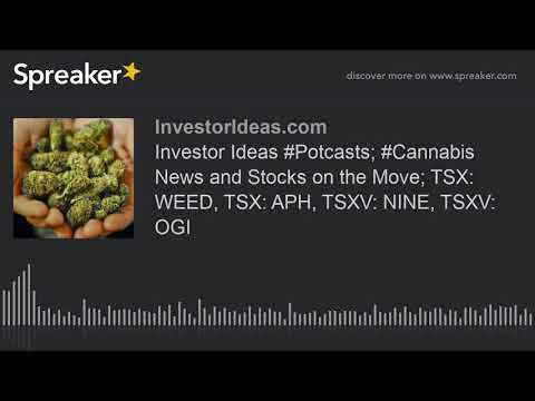 Investor Ideas #Potcasts; #Cannabis News and Stocks on the Move; TSX: WEED, TSX: APH, TSXV: NINE, TS