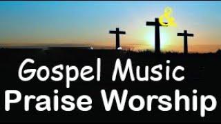 Gospel Music Praise and Worship Songs 2020