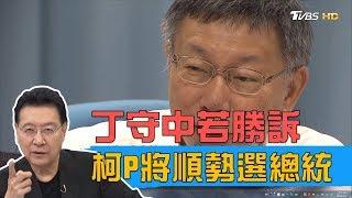 若丁守中台北市長勝訴,柯文哲將借力選2020總統?!少康戰情室 20190508