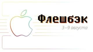 [Флешбэк] 3 — 9 августа в истории Apple