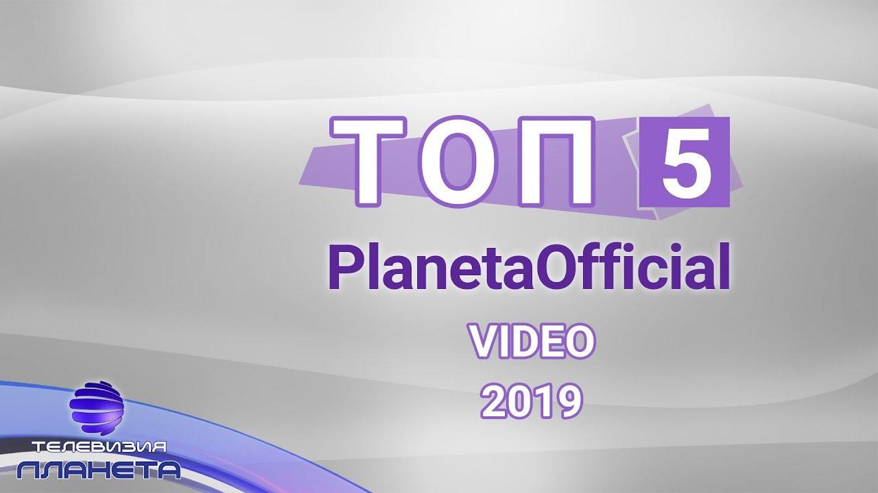 TOP 5 PLANETAOFFICIAL - VIDEO 2019 / Топ 5 PlanetaOfficial - Video 2019, 21.01.2020