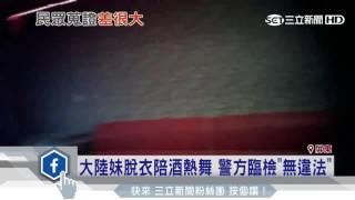大陸妹脫衣陪酒熱舞 警方臨檢「無違法」│三立新聞台