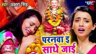Akshara Singh मईया का बिदाई गीत गाकर फुट फुट के रोई - Paranwa Sathe Jaie - Bhojpuri Devi Bidai Geet