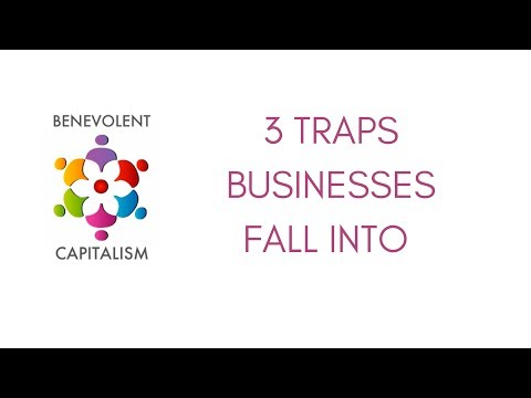 Benevolent Capitalism #5 - The 3 Traps Businesses Fall Into