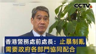 香港警务处前处长邓竟成:止暴制乱需要政府各部门协同配合 | CCTV
