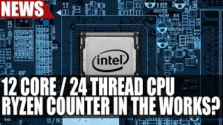 Intel Working On 12 Core / 24 Thread CPU To Counter Ryzen