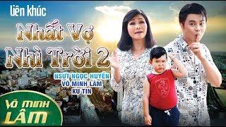 Liên Khúc NHẤT VỢ NHÌ TRỜI #2 || Võ Minh Lâm ft. Ngọc Huyền - Bé Ku Tin - Diễm Huệ