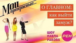 МОИ ПРЕКРАСНЫЕ... Павел Раков. Выпуск 8 «Как выйти замуж»