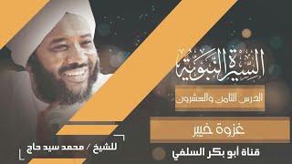 السيرة النبوية الدرس 28 غزوة خبير الشيخ محمد سيد حاج رحمة الله