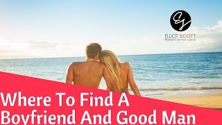 How to Find a Boyfriend: Where to Find a Good Man Worth Dating