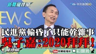 【精彩】末日現象!輸昏了只能幹雜事? 吳子嘉:民進黨2020拜拜!