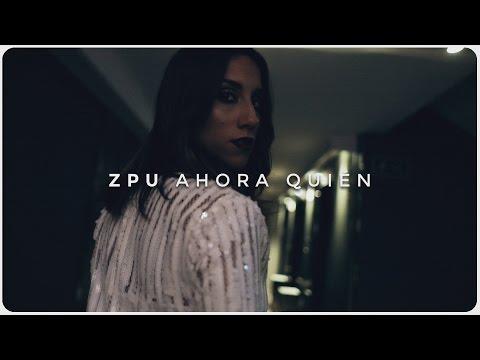 ZPU   Ahora Quién (Video Oficial)
