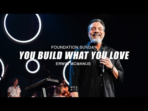 Foundation Sunday: You Build What You Love | Erwin McManus - Mosaic